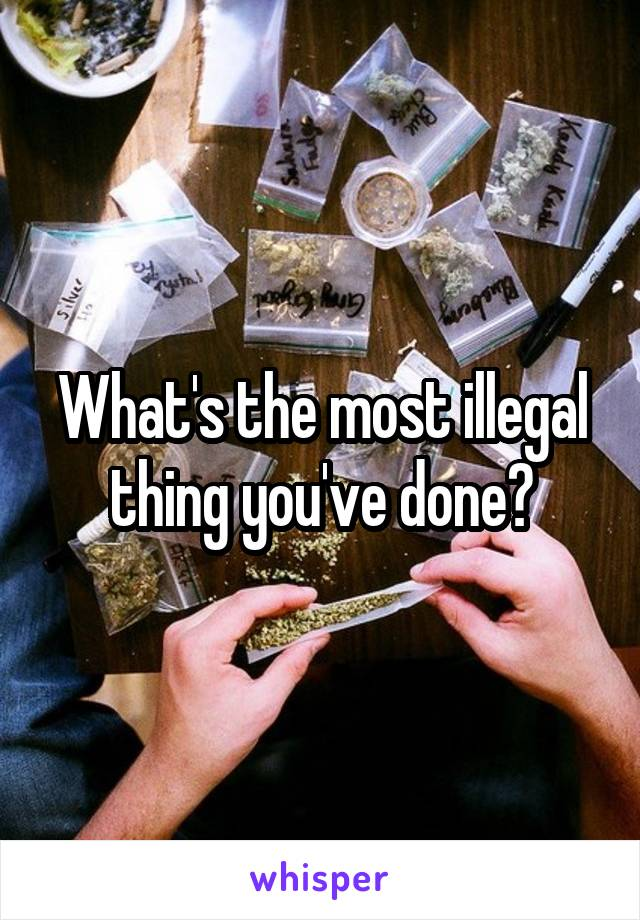 What's the most illegal thing you've done?