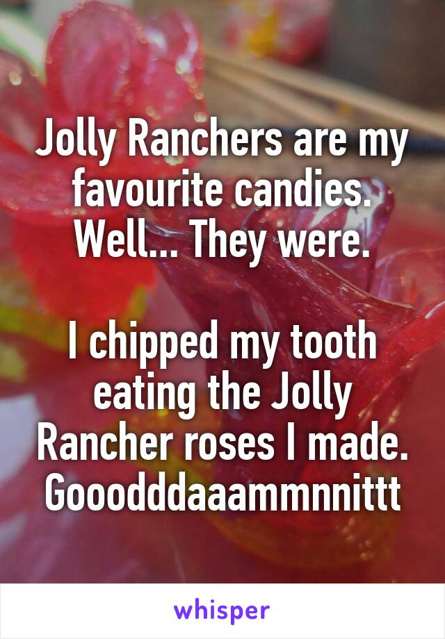 Jolly Ranchers are my favourite candies. Well... They were.  I chipped my tooth eating the Jolly Rancher roses I made. Gooodddaaammnnittt