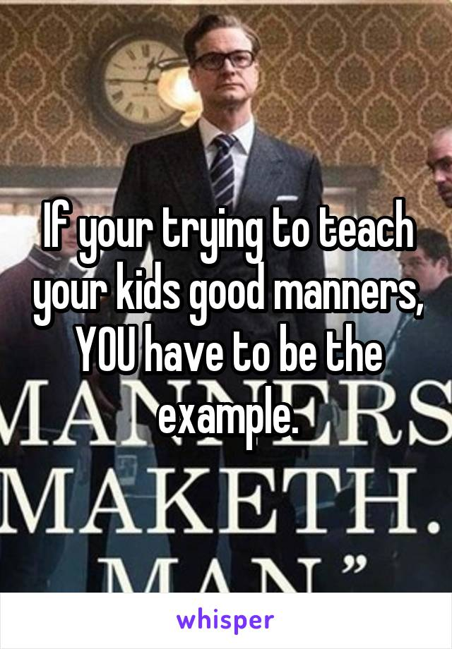 If your trying to teach your kids good manners, YOU have to be the example.