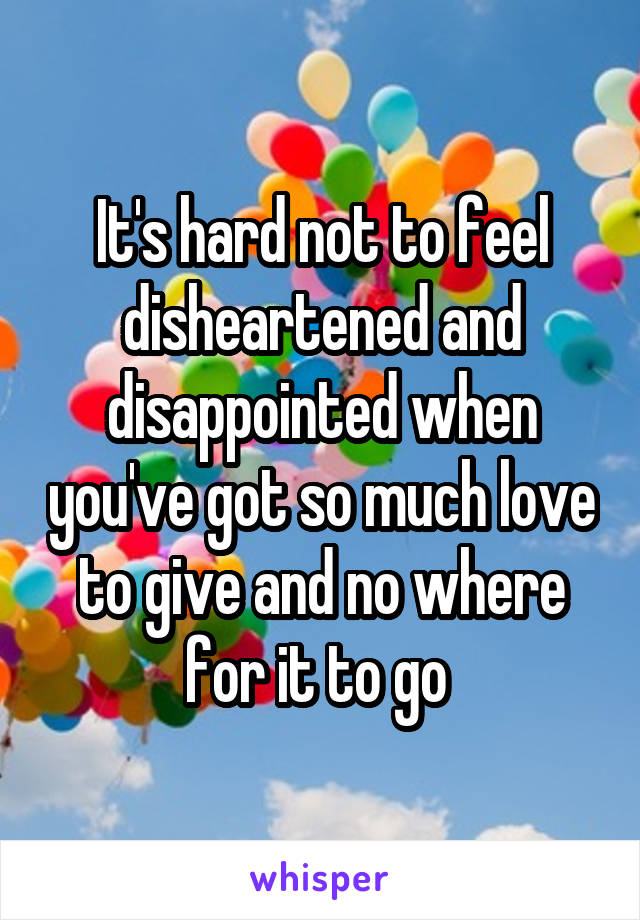 It's hard not to feel disheartened and disappointed when you've got so much love to give and no where for it to go