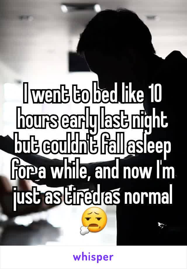 I went to bed like 10 hours early last night but couldn't fall asleep for a while, and now I'm just as tired as normal 😧