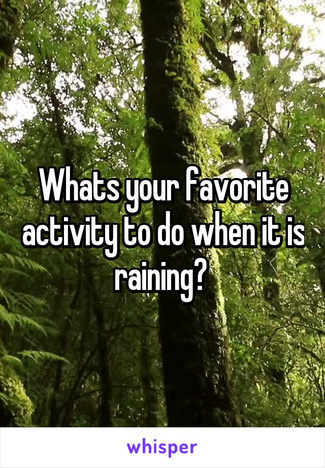 Whats your favorite activity to do when it is raining?
