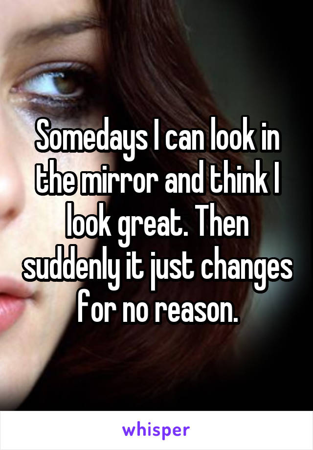 Somedays I can look in the mirror and think I look great. Then suddenly it just changes for no reason.