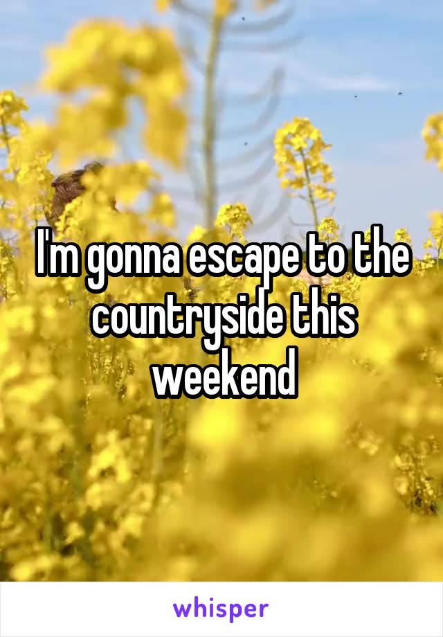 I'm gonna escape to the countryside this weekend