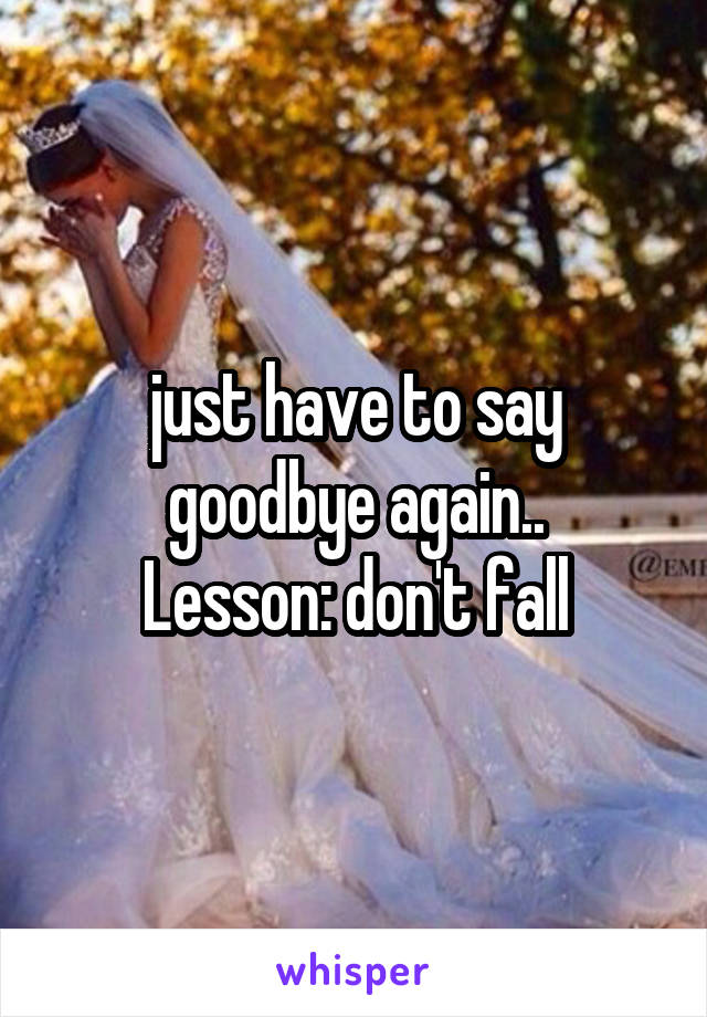 just have to say goodbye again.. Lesson: don't fall