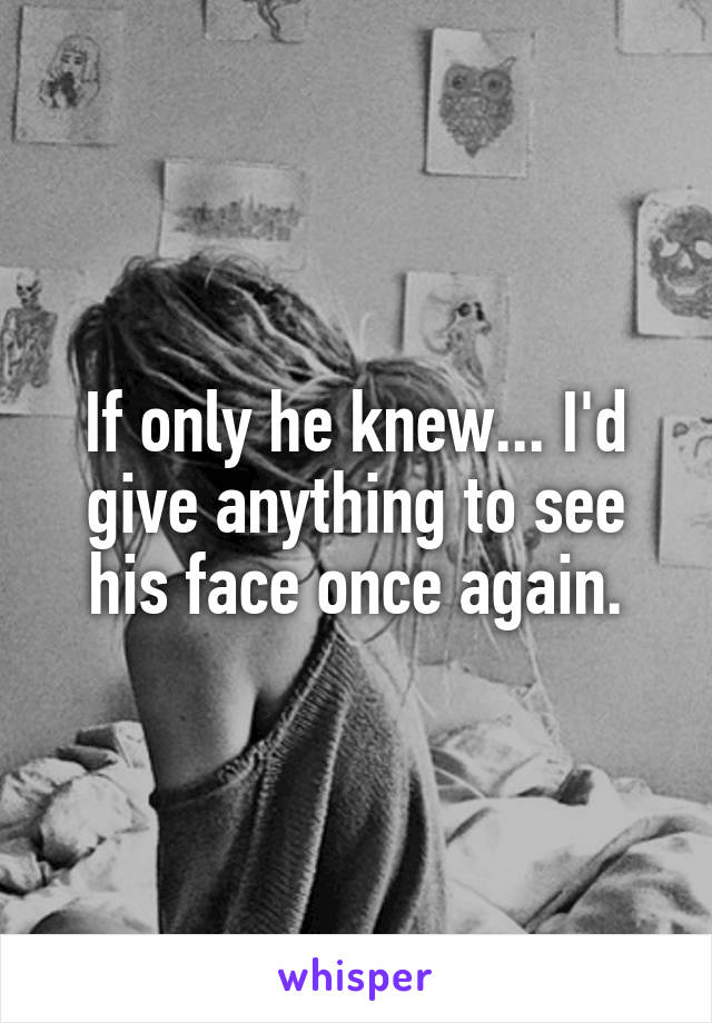 If only he knew... I'd give anything to see his face once again.