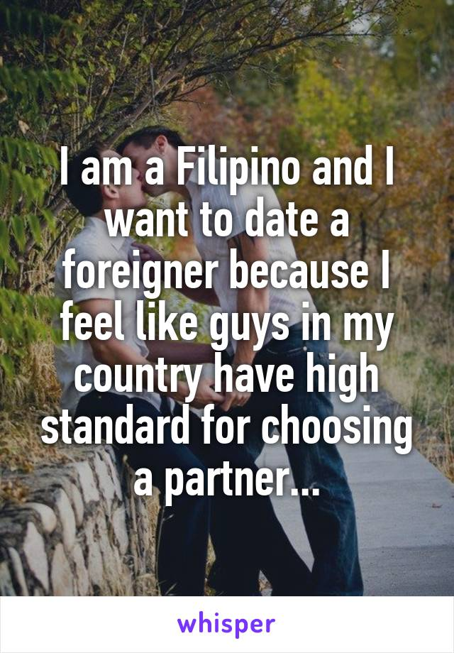 I am a Filipino and I want to date a foreigner because I feel like guys in my country have high standard for choosing a partner...
