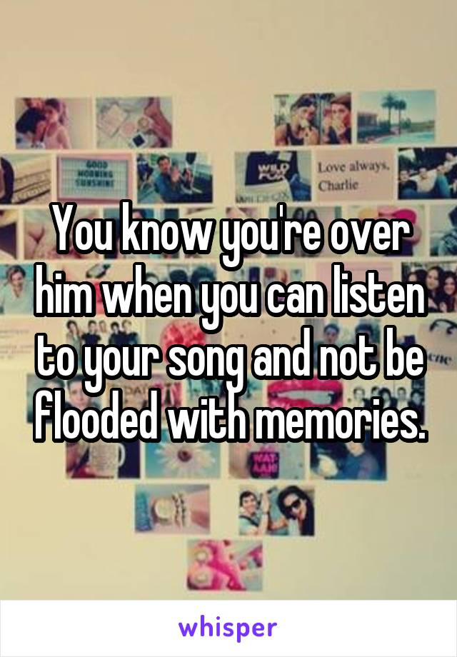 You know you're over him when you can listen to your song and not be flooded with memories.