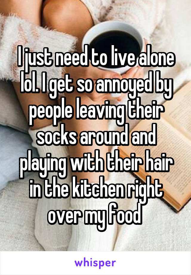 I just need to live alone lol. I get so annoyed by people leaving their socks around and playing with their hair in the kitchen right over my food