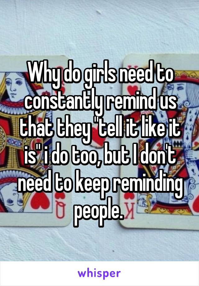 """Why do girls need to constantly remind us that they """"tell it like it is"""" i do too, but I don't need to keep reminding people."""