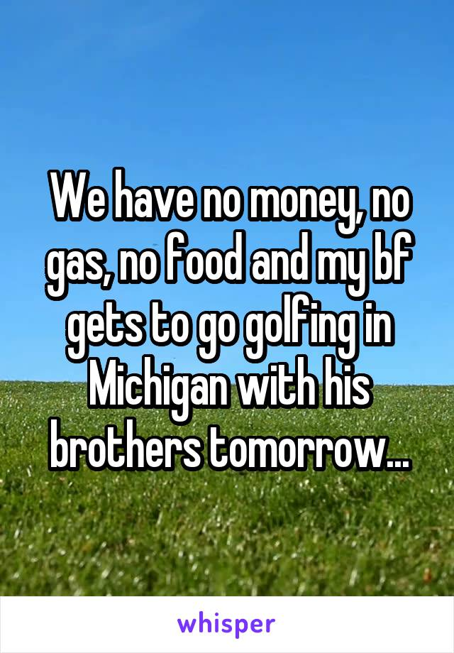 We have no money, no gas, no food and my bf gets to go golfing in Michigan with his brothers tomorrow...