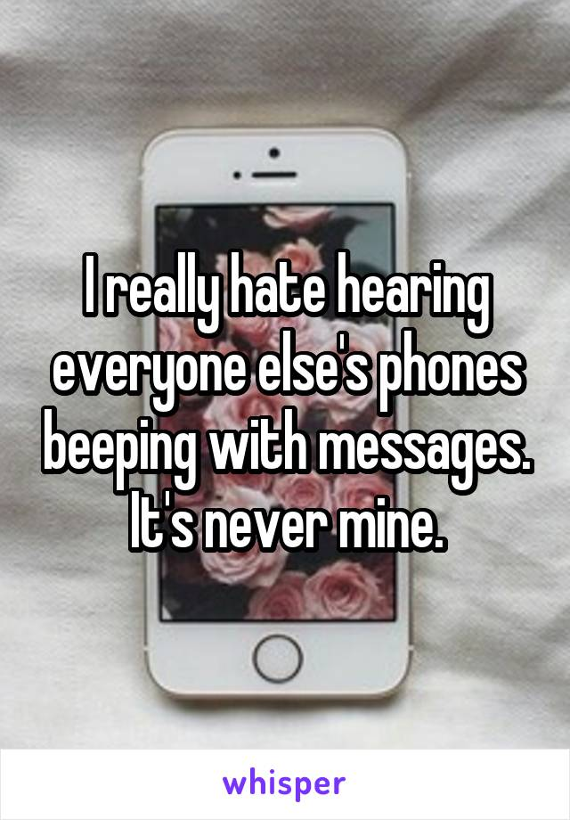 I really hate hearing everyone else's phones beeping with messages. It's never mine.