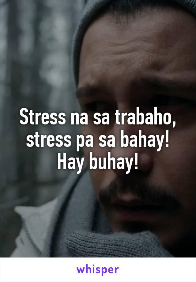 Stress na sa trabaho, stress pa sa bahay! Hay buhay!