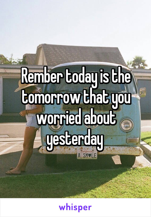 Rember today is the tomorrow that you worried about yesterday