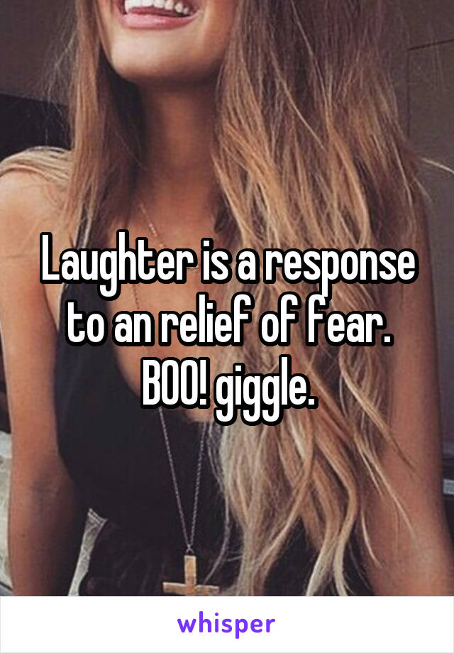 Laughter is a response to an relief of fear. BOO! giggle.