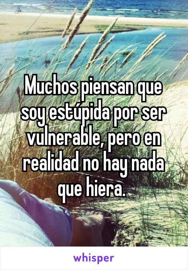 Muchos piensan que soy estúpida por ser vulnerable, pero en realidad no hay nada que hiera.