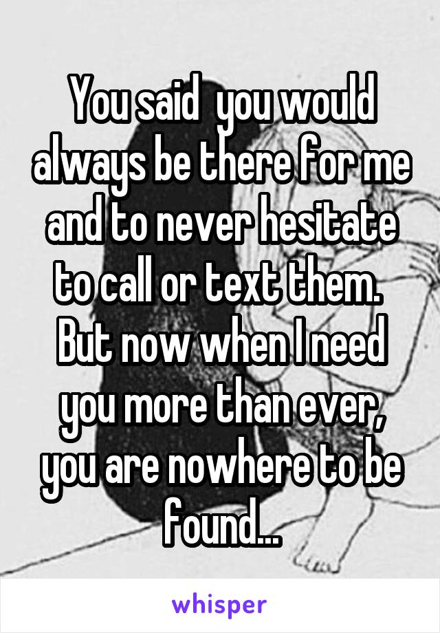 You said  you would always be there for me and to never hesitate to call or text them.  But now when I need you more than ever, you are nowhere to be found...