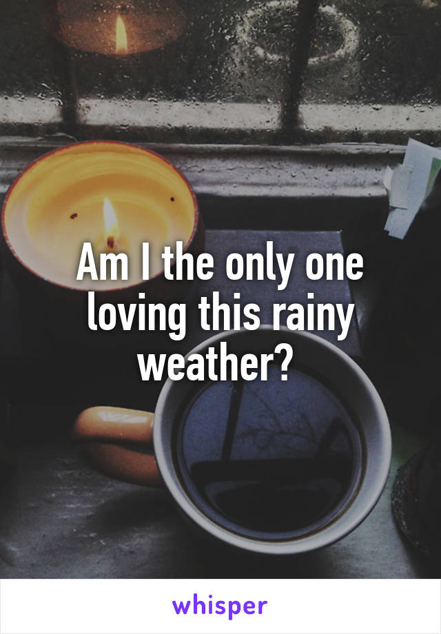 Am I the only one loving this rainy weather?