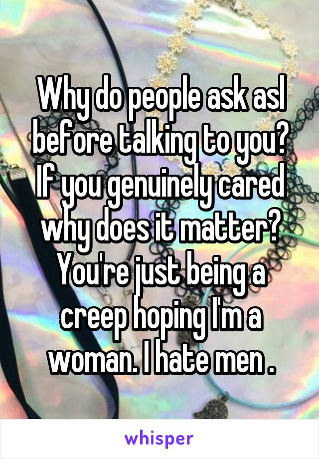 Why do people ask asl before talking to you? If you genuinely cared why does it matter? You're just being a creep hoping I'm a woman. I hate men .