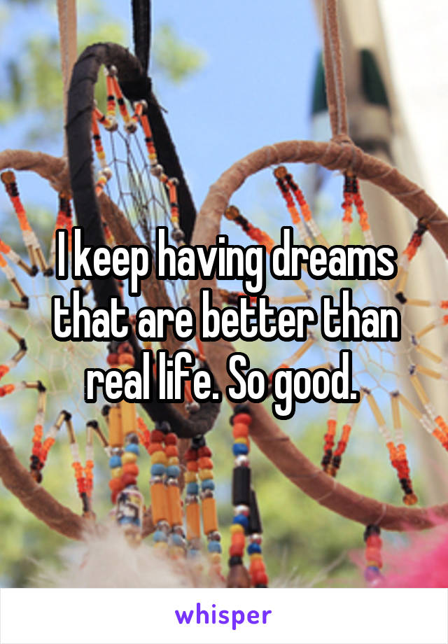 I keep having dreams that are better than real life. So good.