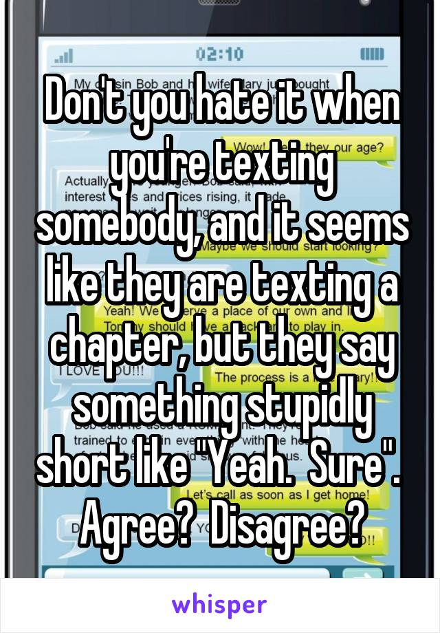"""Don't you hate it when you're texting somebody, and it seems like they are texting a chapter, but they say something stupidly short like """"Yeah.  Sure"""".  Agree?  Disagree?"""