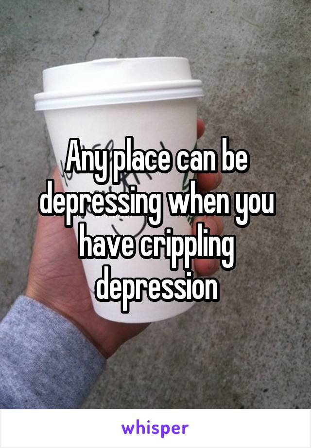 Any place can be depressing when you have crippling depression