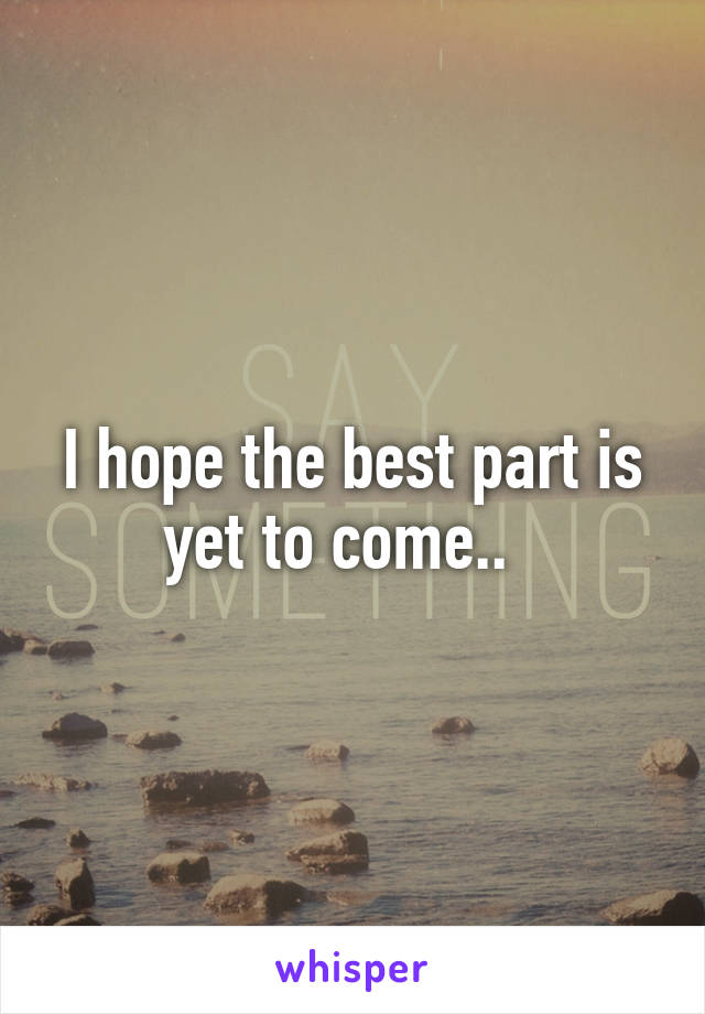I hope the best part is yet to come..