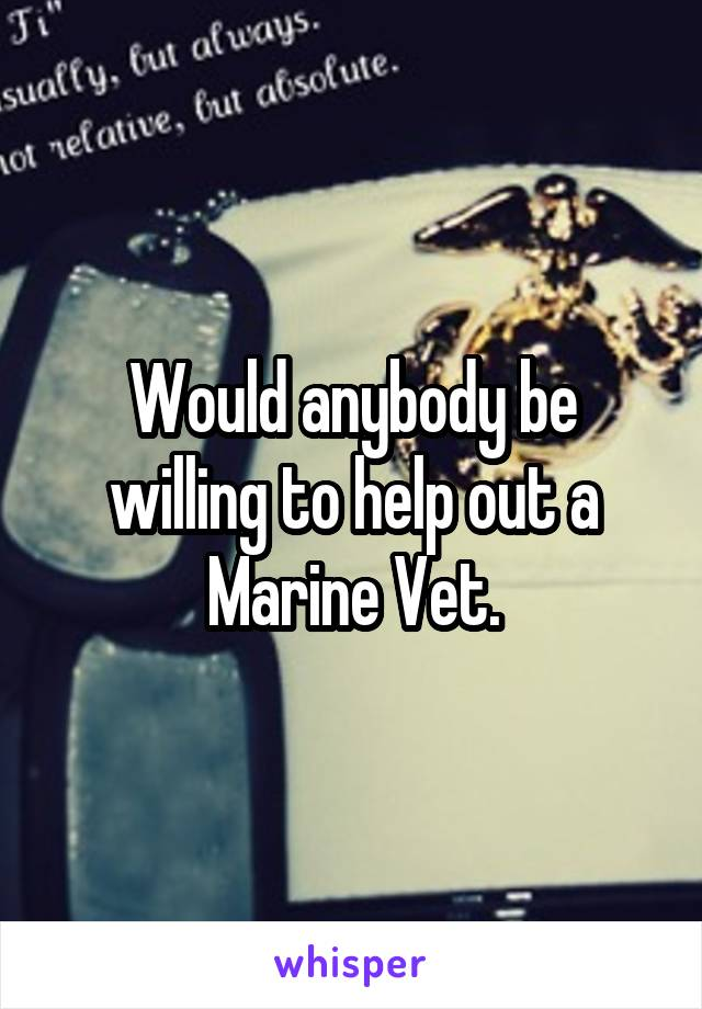 Would anybody be willing to help out a Marine Vet.