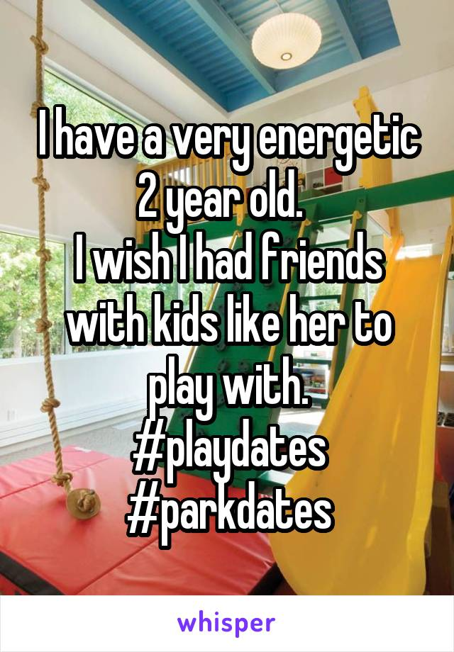 I have a very energetic 2 year old.   I wish I had friends with kids like her to play with. #playdates #parkdates