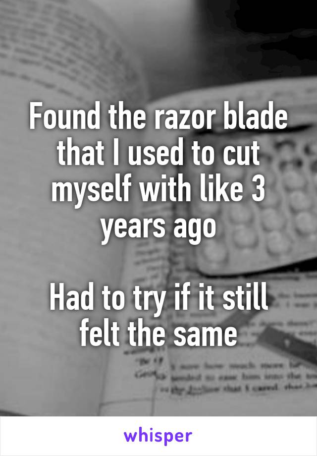 Found the razor blade that I used to cut myself with like 3 years ago  Had to try if it still felt the same