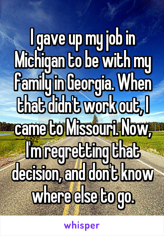 I gave up my job in Michigan to be with my family in Georgia. When that didn't work out, I came to Missouri. Now, I'm regretting that decision, and don't know where else to go.
