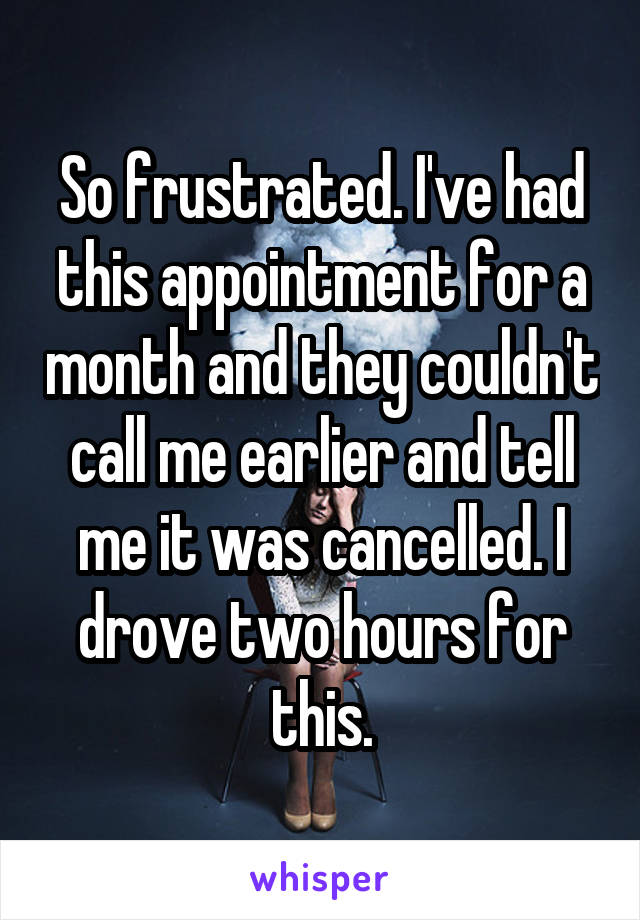 So frustrated. I've had this appointment for a month and they couldn't call me earlier and tell me it was cancelled. I drove two hours for this.