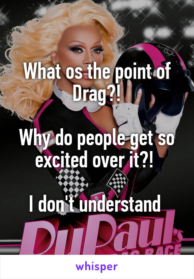 What os the point of Drag?!  Why do people get so excited over it?!   I don't understand