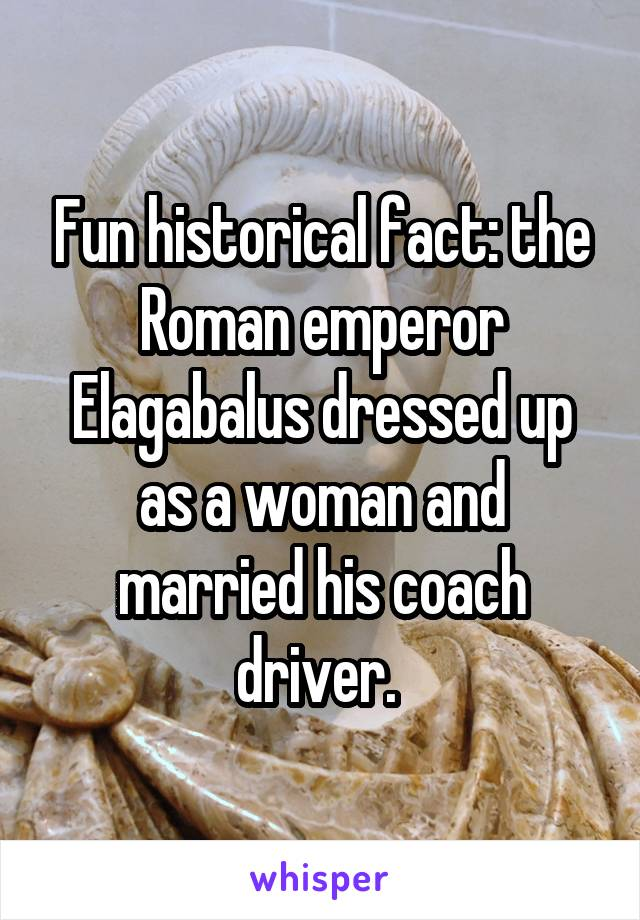 Fun historical fact: the Roman emperor Elagabalus dressed up as a woman and married his coach driver.