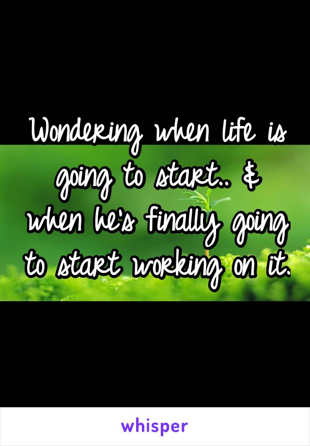 Wondering when life is going to start.. & when he's finally going to start working on it.