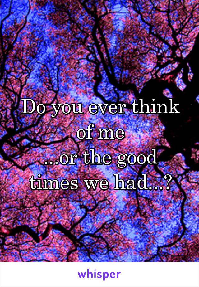 Do you ever think of me ...or the good times we had...?