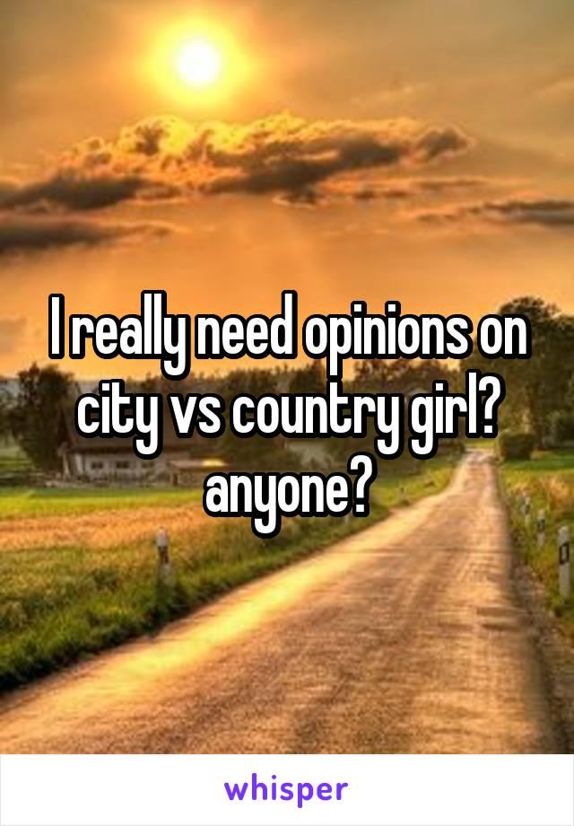 I really need opinions on city vs country girl? anyone?
