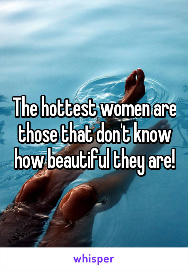 The hottest women are those that don't know how beautiful they are!