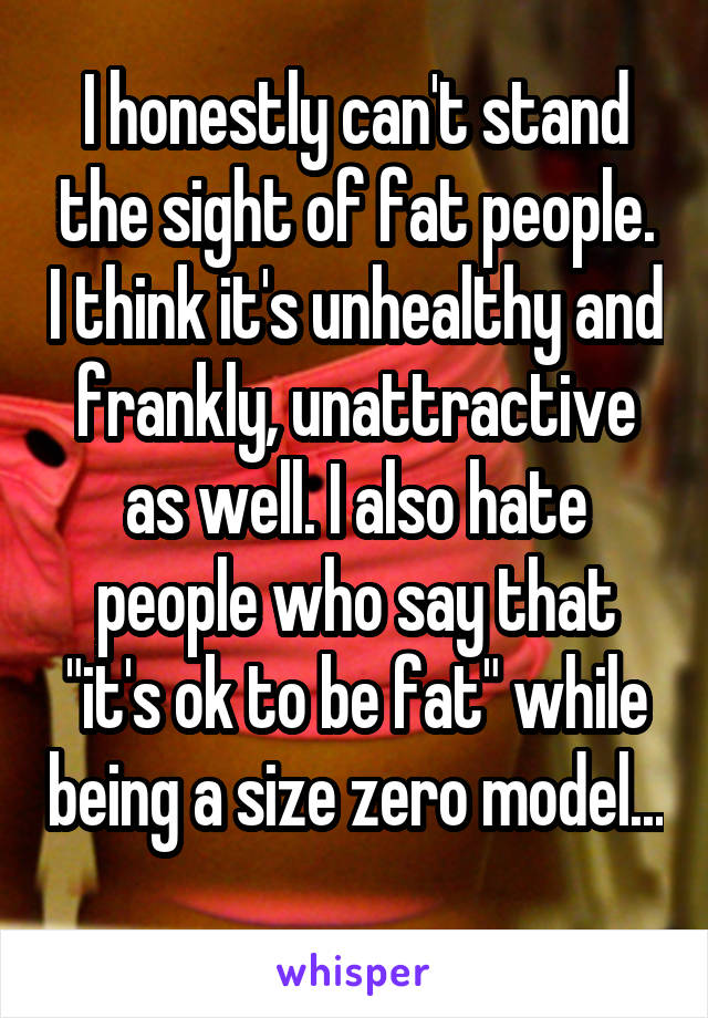 """I honestly can't stand the sight of fat people. I think it's unhealthy and frankly, unattractive as well. I also hate people who say that """"it's ok to be fat"""" while being a size zero model..."""