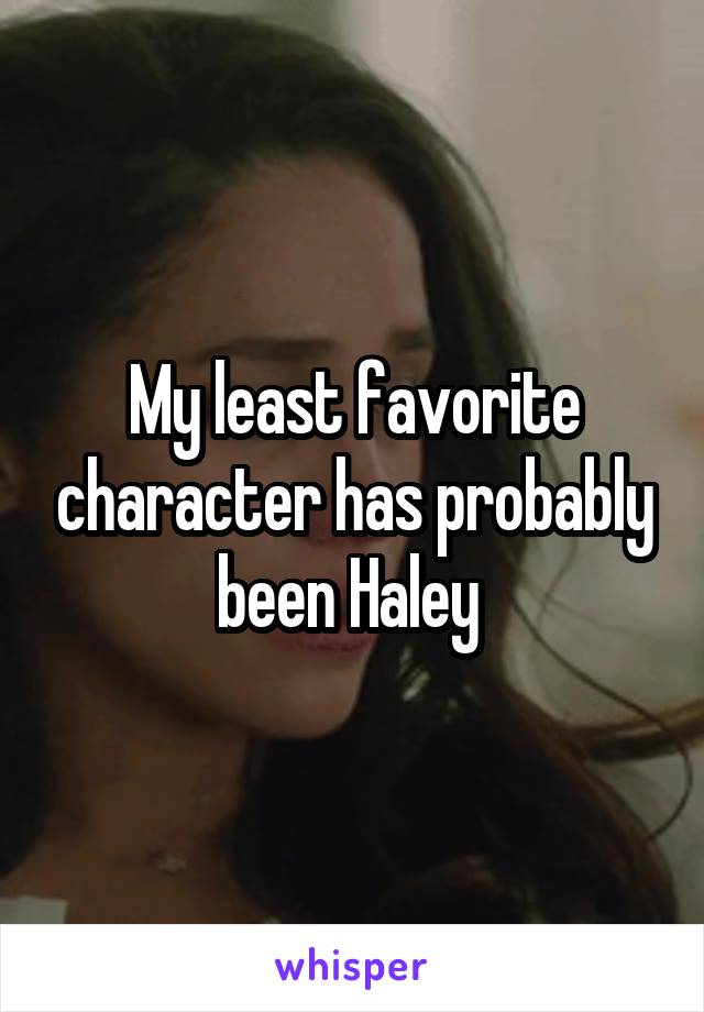 My least favorite character has probably been Haley