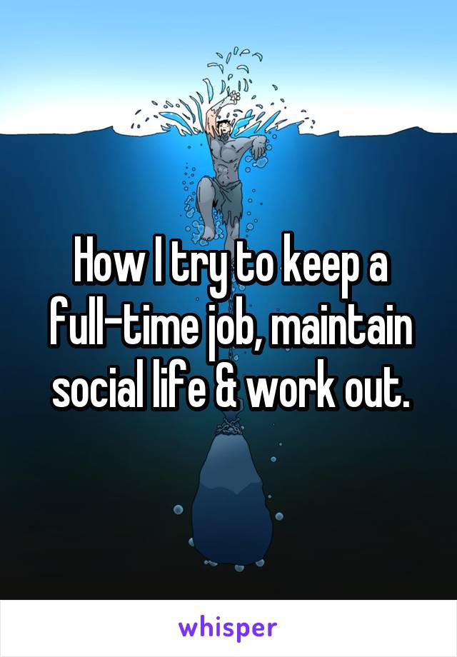 How I try to keep a full-time job, maintain social life & work out.