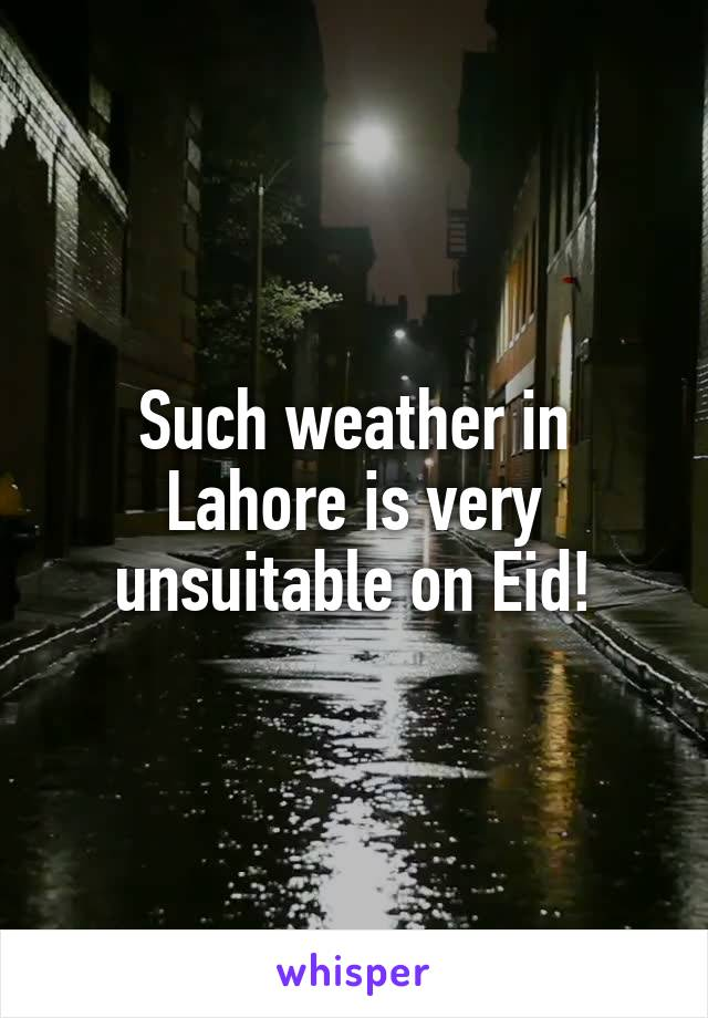 Such weather in Lahore is very unsuitable on Eid!