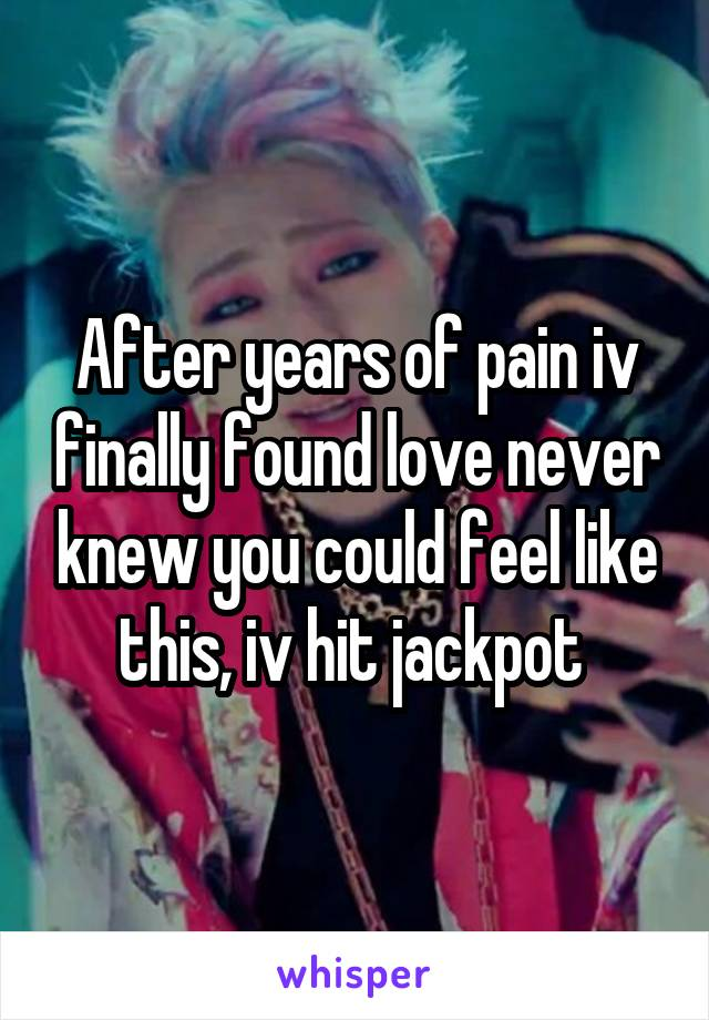 After years of pain iv finally found love never knew you could feel like this, iv hit jackpot