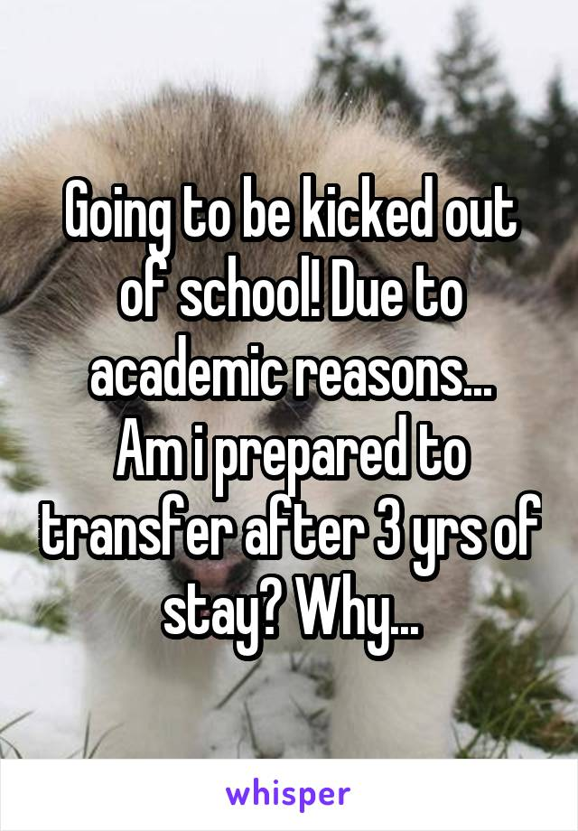 Going to be kicked out of school! Due to academic reasons... Am i prepared to transfer after 3 yrs of stay? Why...