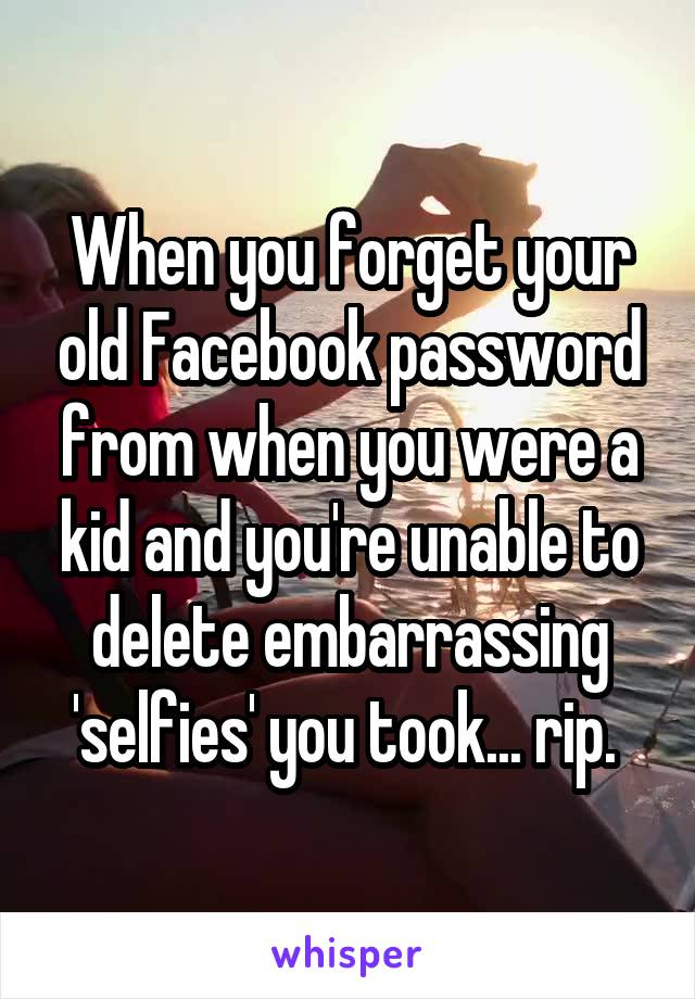 When you forget your old Facebook password from when you were a kid and you're unable to delete embarrassing 'selfies' you took... rip.