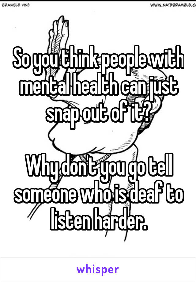 So you think people with mental health can just snap out of it?  Why don't you go tell someone who is deaf to listen harder.