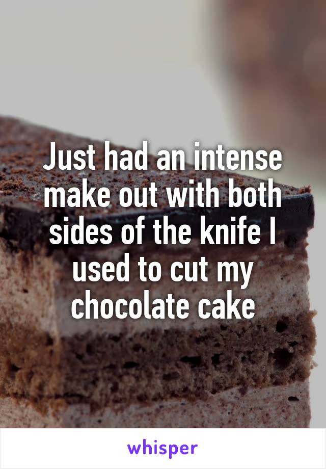 Just had an intense make out with both sides of the knife I used to cut my chocolate cake