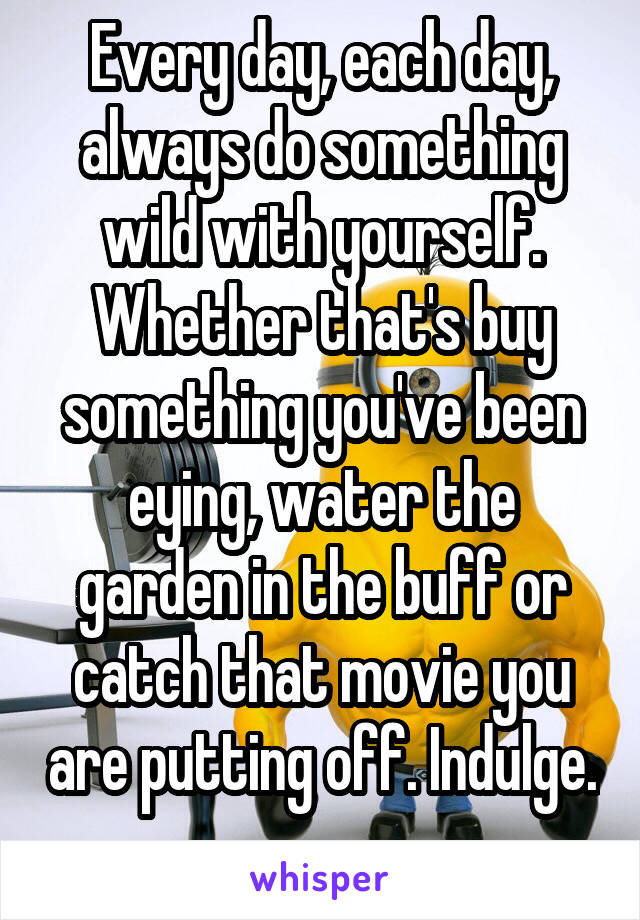 Every day, each day, always do something wild with yourself. Whether that's buy something you've been eying, water the garden in the buff or catch that movie you are putting off. Indulge.