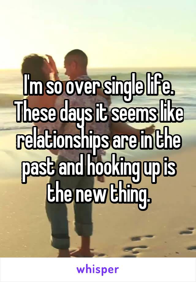 I'm so over single life. These days it seems like relationships are in the past and hooking up is the new thing.