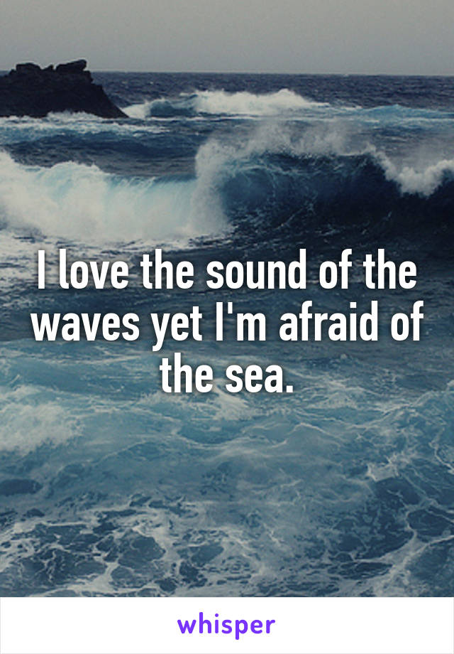 I love the sound of the waves yet I'm afraid of the sea.